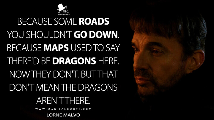 Because some roads you shouldn't go down. Because maps used to say there'd be dragons here. Now they don't. But that don't mean the dragons aren't there. - Lorne Malvo (Fargo Quotes)