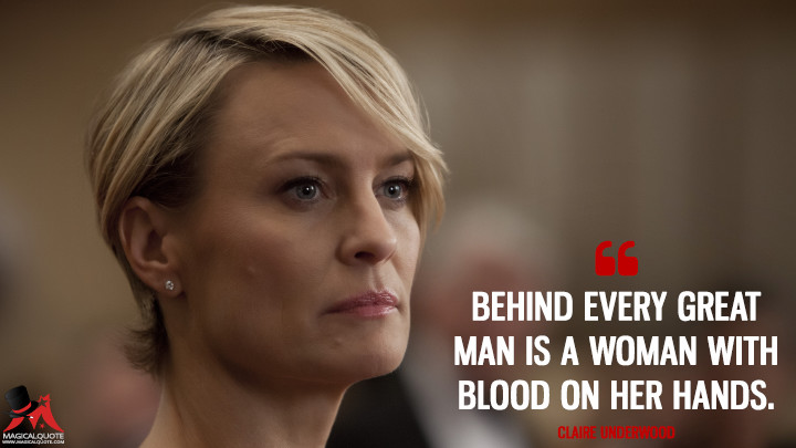 Behind every great man is a woman with blood on her hands. - Claire Underwood (House of Cards Quotes)