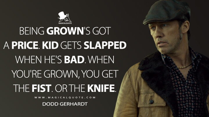 Dodd Gerhardt Season 2 - Being grown's got a price. Kid gets slapped when he's bad. When you're grown, you get the fist. Or the knife. (Fargo Quotes)