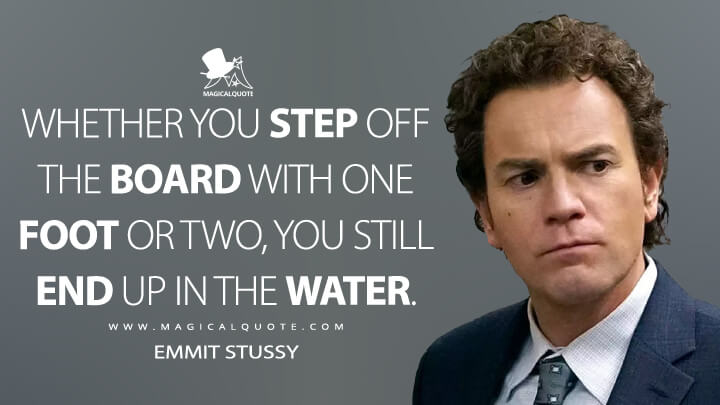 Whether you step off the board with one foot or two, you still end up in the water. - Emmit Stussy (Fargo Quotes)