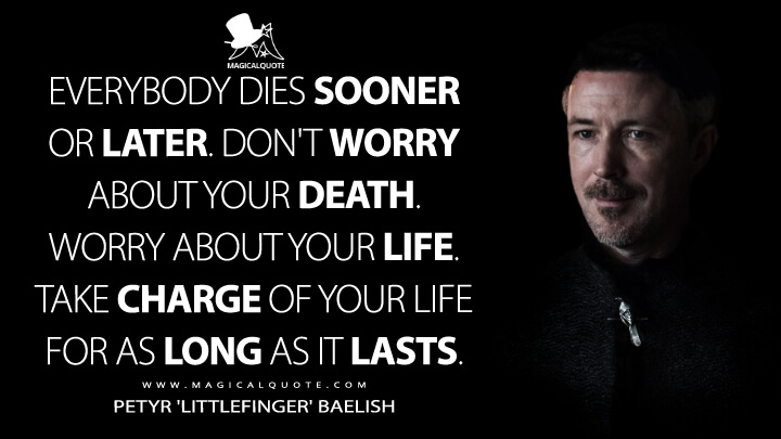Everybody dies sooner or later. Don't worry about your death. Worry about your life. Take charge of your life for as long as it lasts. - Petyr 'Littlefinger' Baelish (Game of Thrones Quotes)