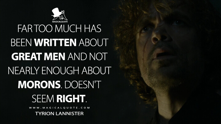 Tyrion Lannister Season 4 - Far too much has been written about great men and not nearly enough about morons. Doesn't seem right. (Game of Thrones Quotes)
