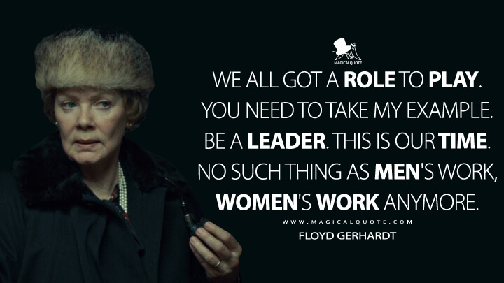 Floyd Gerhardt Season 2 - We all got a role to play. You need to take my example. Be a leader. This is our time. No such thing as men's work, women's work anymore. (Fargo Quotes)