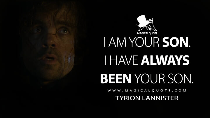 Tyrion Lannister Season 4 - I am your son. I have always been your son. (Game of Thrones Quotes)