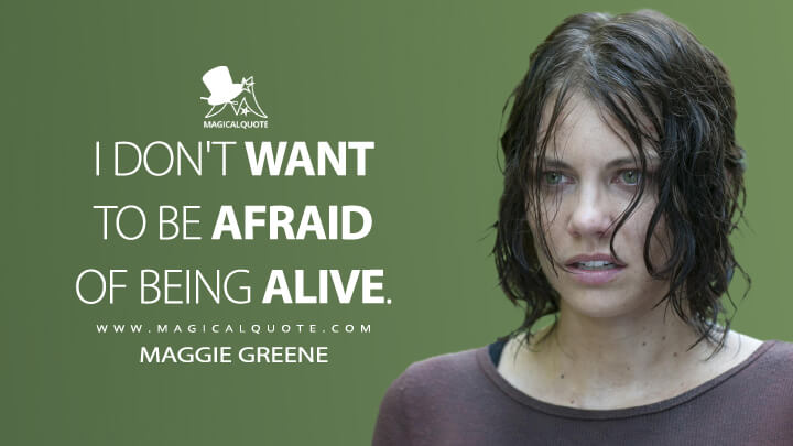 I don't want to be afraid of being alive. - Maggie Greene (The Walking Dead Quotes)