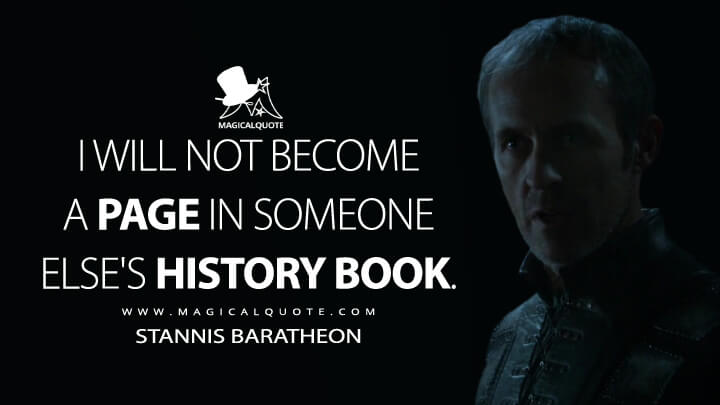 Stannis Baratheon Season 4 - I will not become a page in someone else's history book. (Game of Thrones Quotes)