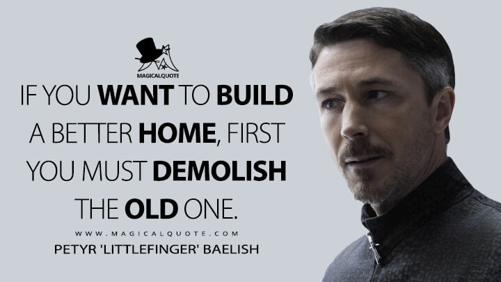 If you want to build a better home, first you must demolish the old one. - Petyr 'Littlefinger' Baelish (Game of Thrones Quotes)