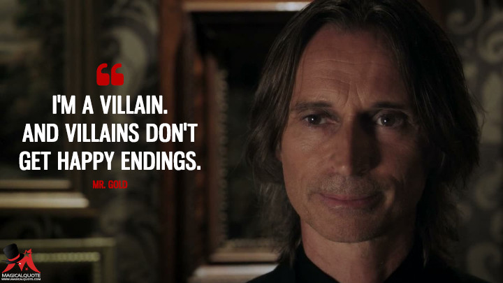 I'm a villain. And villains don't get happy endings. - Mr. Gold (Once Upon a Time Quotes)