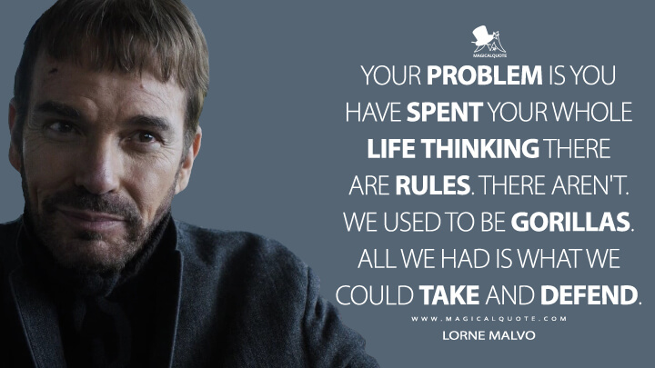 Lorne Malvo Season 1 - Your problem is you have spent your whole life thinking there are rules. There aren't. We used to be gorillas. All we had is what we could take and defend. (Fargo Quotes)