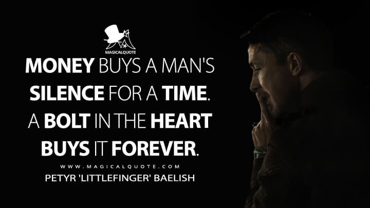 Petyr Baelish Season 4 - Money buys a man's silence for a time. A bolt in the heart buys it forever. (Game of Thrones Quotes)