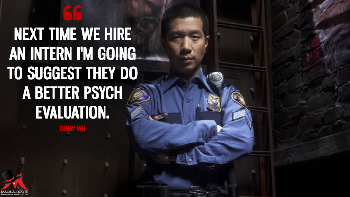 Next time we hire an intern I'm going to suggest they do a better psych evaluation. - Drew Wu (Grimm Quotes)