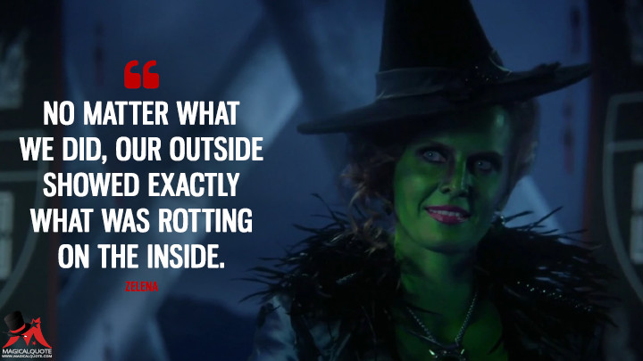 No matter what we did, our outside showed exactly what was rotting on the inside. - Zelena (Once Upon a Time Quotes)
