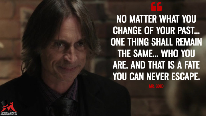 No matter what you change of your past... one thing shall remain the same... who you are. And that is a fate you can never escape. - Mr. Gold (Once Upon a Time Quotes)
