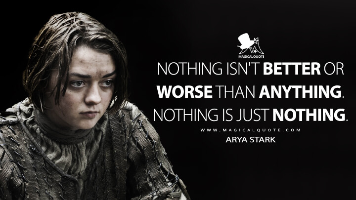 Nothing isn't better or worse than anything. Nothing is just nothing. - Arya Stark (Game of Thrones Quotes)