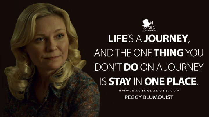 Life's a journey, and the one thing you don't do on a journey is stay in one place. - Peggy Blumquist (Fargo Quotes)