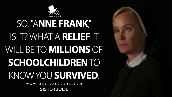 "So, ""Anne Frank,"" is it? What a relief it will be to millions of schoolchildren to know you survived. - Sister Jude (American Horror Story Quotes)"