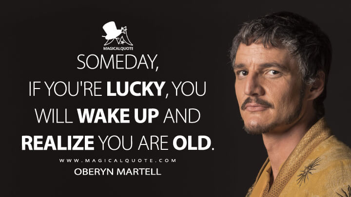 Oberyn Martell Season 4 - Someday, if you're lucky, you will wake up and realize you are old. (Game of Thrones Quotes)