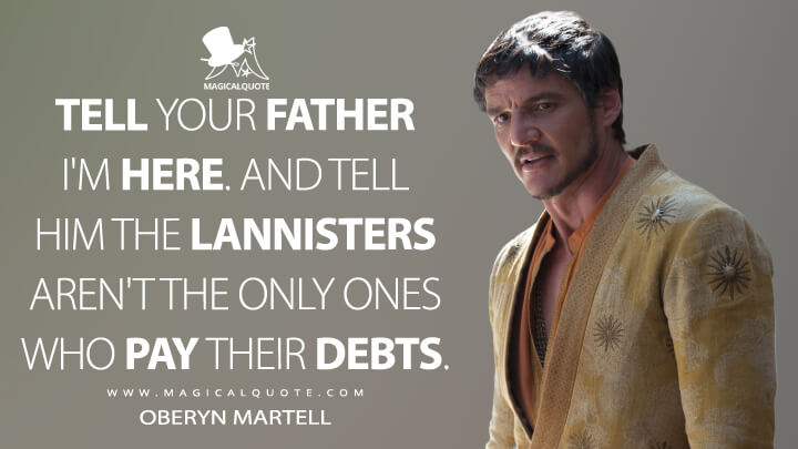 Oberyn Martell Season 4 - Tell your father I'm here. And tell him the Lannisters aren't the only ones who pay their debts. (Game of Thrones Quotes)