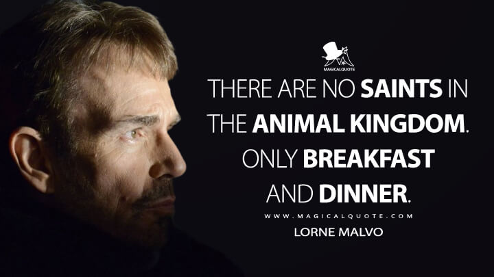 There are no saints in the animal kingdom. Only breakfast and dinner. - Lorne Malvo (Fargo Quotes)