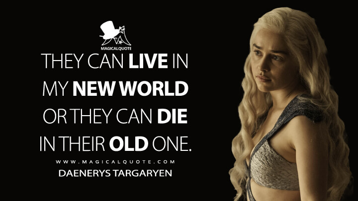 Daenerys Targaryen Season 4 - They can live in my new world or they can die in their old one. (Game of Thrones Quotes)