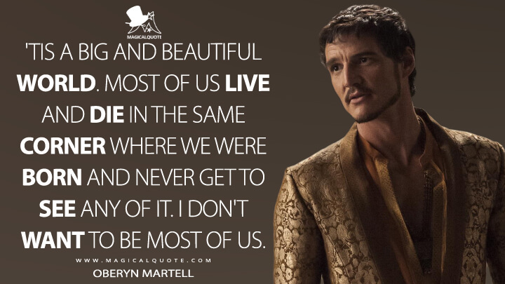 Oberyn Martell Season 4 - 'Tis a big and beautiful world. Most of us live and die in the same corner where we were born and never get to see any of it. I don't want to be most of us. (Game of Thrones Quotes)