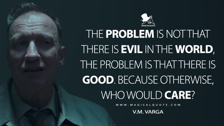 The problem is not that there is evil in the world, the problem is that there is good. Because otherwise, who would care? - V.M. Varga (Fargo Quotes)