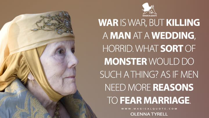 Olenna Tyrell Season 4 - War is war, but killing a man at a wedding, horrid. What sort of monster would do such a thing? As if men need more reasons to fear marriage. (Game of Thrones Quotes)