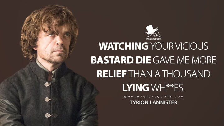 Watching your vicious bastard die gave me more relief than a thousand lying wh**es. - Tyrion Lannister (Game of Thrones Quotes)