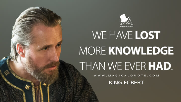 We have lost more knowledge than we ever had. - King Ecbert (Vikings Quotes)