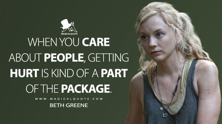 When you care about people, getting hurt is kind of a part of the package. - Beth Greene (The Walking Dead Quotes)