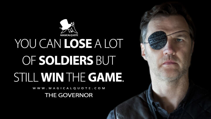 You can lose a lot of soldiers but still win the game. - The Governor (The Walking Dead Quotes)