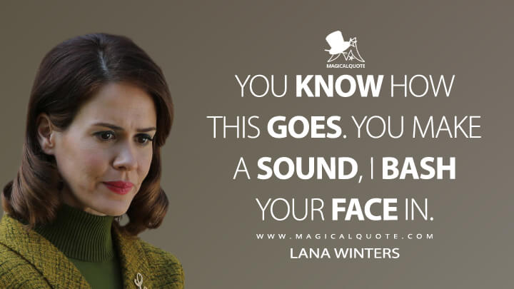 You know how this goes. You make a sound, I bash your face in. - Lana Winters (American Horror Story Quotes)