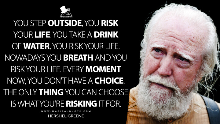 You step outside, you risk your life. You take a drink of water, you risk your life. Nowadays you breath and you risk your life. Every moment now, you don't have a choice. The only thing you can choose is what you're risking it for. - Hershel Greene (The Walking Dead Quotes)