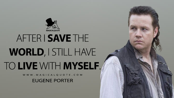 After I save the world, I still have to live with myself. - Eugene Porter (The Walking Dead Quotes)