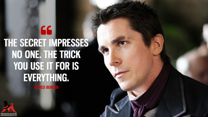 The secret impresses no one. The trick you use it for is everything. - Alfred Borden (The Prestige Quotes)