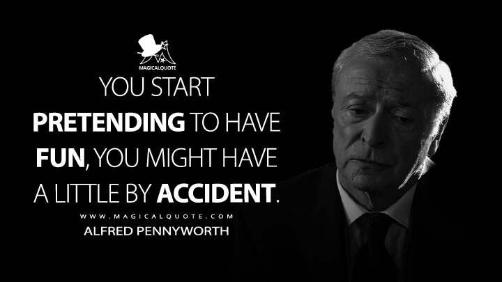 You start pretending to have fun, you might have a little by accident. - Alfred Pennyworth (Batman Begins Quotes)