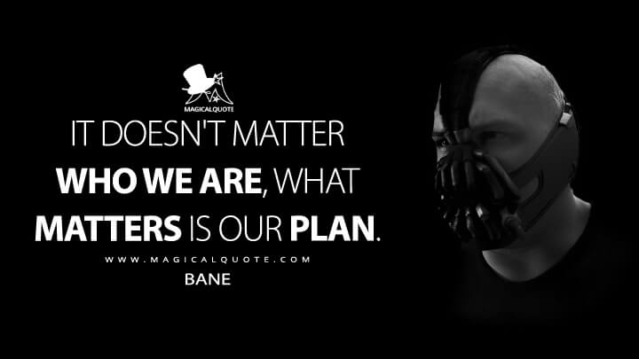 It doesn't matter who we are, what matters is our plan. - Bane (The Dark Knight Rises Quotes)