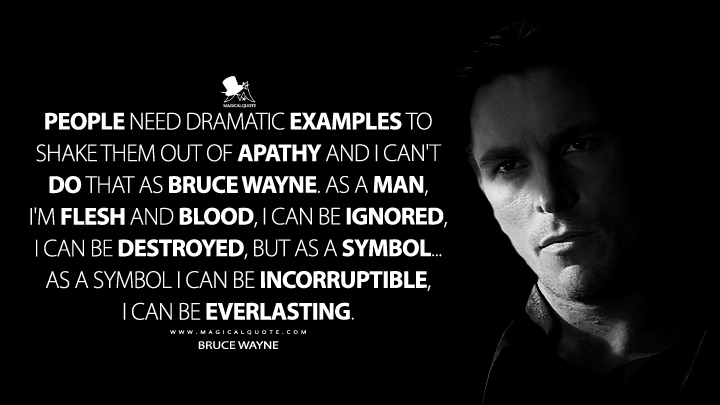People need dramatic examples to shake them out of apathy and I can't do that as Bruce Wayne. As a man, I'm flesh and blood, I can be ignored, I can be destroyed, but as a symbol... as a symbol I can be incorruptible, I can be everlasting. - Bruce Wayne (Batman Begins Quotes)