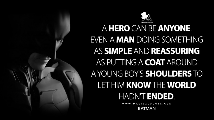 A hero can be anyone. Even a man doing something as simple and reassuring as putting a coat around a young boy's shoulders to let him know that the world hadn't ended. - Bruce Wayne (The Dark Knight Rises Quotes)