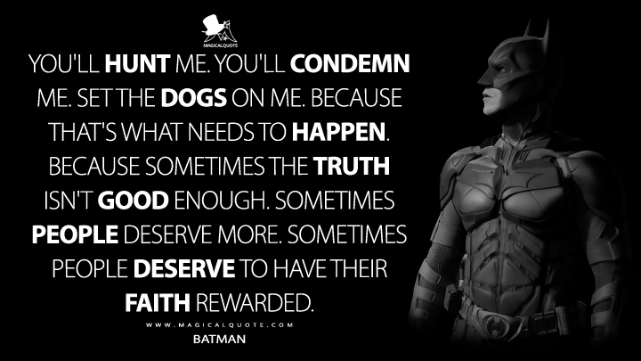 Sometimes the truth isn't good enough. Sometimes people deserve more. Sometimes people deserve to have their faith rewarded. - Batman (The Dark Knight Quotes)