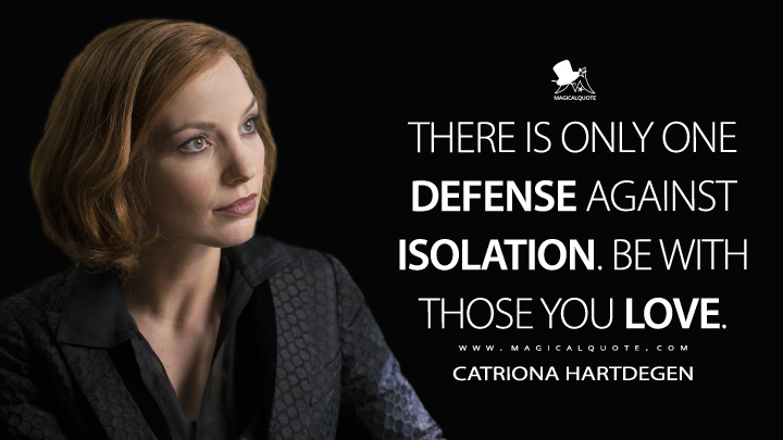 There is only one defense against isolation. Be with those you love. - Catriona Hartdegen (Penny Dreadful Quotes)