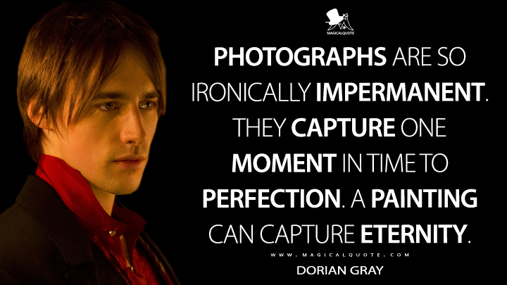 Dorian Gray Season 1 - Photographs are so ironically impermanent. They capture one moment in time to perfection. A painting can capture eternity. (Penny Dreadful Quotes)