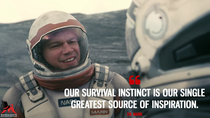 Our survival instinct is our single greatest source of inspiration. - Dr. Mann (Interstellar Quotes)