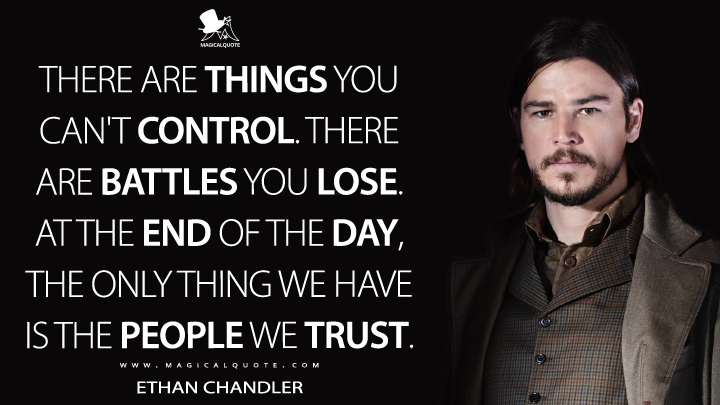 There are things you can't control. There are battles you lose. At the end of the day, the only thing we have is the people we trust. - Ethan Chandler (Penny Dreadful Quotes)