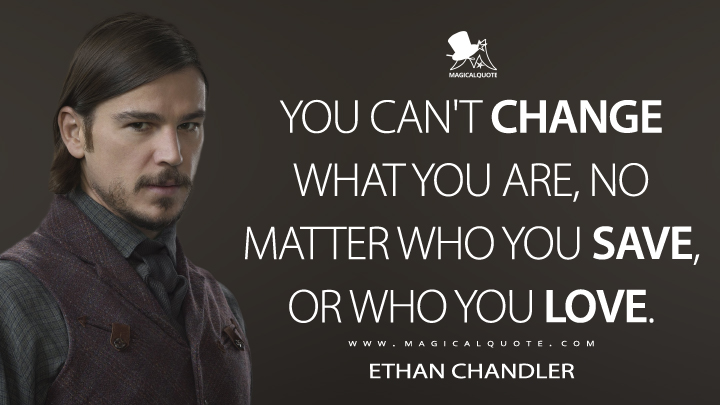You can't change what you are, no matter who you save, or who you love. - Ethan Chandler (Penny Dreadful Quotes)