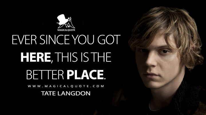 Ever since you got here, this is the better place. - Tate Langdon (American Horror Story Quotes)