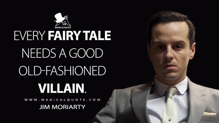 Every fairy tale needs a good old-fashioned villain. - Jim Moriarty (Sherlock Quotes)