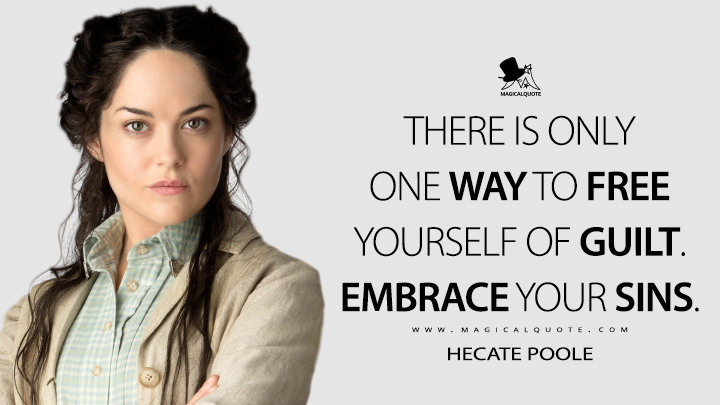 There is only one way to free yourself of guilt. Embrace your sins. - Hecate Poole (Penny Dreadful Quotes)