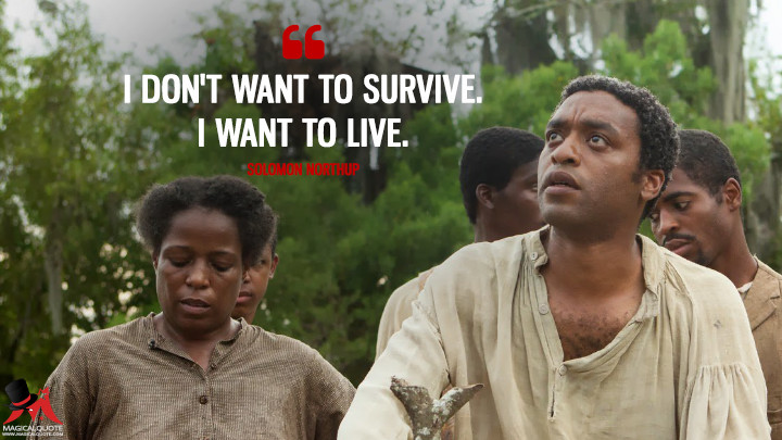 I don't want to survive. I want to live. - Solomon Northup (12 Years a Slave Quotes)