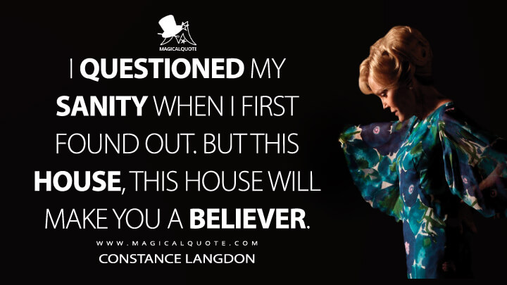 I questioned my sanity when I first found out. But this house, this house will make you a believer. - Constance Langdon (American Horror Story Quotes)